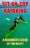 Sit-on-Top Kayaking, a Beginner's Guide, Holtey, Tom, 0966865502