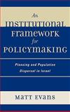 An Institutional Framework for Policymaking : Planning and Population Dispersal in Israel, Evans, Matt, 0739115510