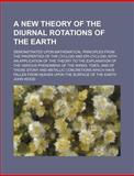 A New Theory of the Diurnal Rotations of the Earth; Demonstrated upon Mathematical Principles from the Properties of the Cycloid and Epi-Cycloid, With, John Wood, 115985551X