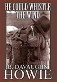 He Could Whistle the Wind, B. Davaughn Howie, 1462625517