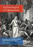 Archaeologies of Colonialism : Consumption, Entanglement, and Violence in Ancient Mediterranean France, Dietler, Michael, 0520265513