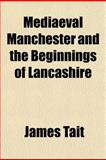 Mediaeval Manchester and the Beginnings of Lancashire, James Tait, 1152405519
