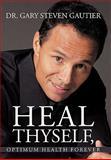 Heal Thyself, Optimum Health Forever, Gary Steven Gautier, 1456735519