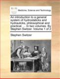An Introduction to a General System of Hydrostaticks and Hydraulicks, Philosophical and Practical in Two Volumes by Stephen Switzer Volume 1 O, Stephen Switzer, 1170515517