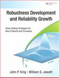 Robustness Development and Reliability Growth : Value Adding Strategies for New Products and Processes, King, John P. and Jewett, William S., 0132225514