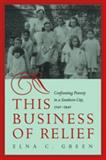 This Business of Relief : Confronting Poverty in a Southern City, 1740-1940, Green, Elna C., 082032552X