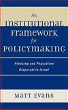 An Institutional Framework for Policymaking : Planning and Population Dispersal in Israel, Evans, Matt, 0739115529