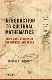 Introduction to Cultural Mathematics : With Case Studies in the Otomies and Incas, Gilsdorf, Thomas E., 111811552X