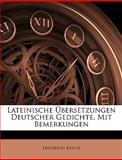 Lateinische Ãœbersetzungen Deutscher Gedichte, Mit Bemerkungen, Friedrich Rasch, 1148965521