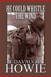 He Could Whistle the Wind, B. Davaughn Howie, 1462625525