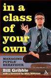 In a Class of Your Own : Managing Pupils' Behaviour, Gribble, Bill, 0826485537