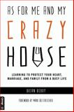 As for Me and My Crazy House : Learning to Protect Your Heart, Marriage, and Family from the Demands of Youth Ministry, Berry, Brian, 0764475533