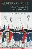 Arbitrary Rule : Slavery, Tyranny, and the Power of Life and Death, Nyquist, Mary, 022601553X