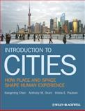 Introduction to Cities : How Place and Space Shape Human Experience, Chen, Xiangming and Orum, Anthony M., 140515554X