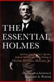 The Essential Holmes : Selections from the Letters, Speeches, Judicial Opinions, and Other Writings of Oliver Wendell Holmes, Jr., Holmes, Oliver Wendell, 0226675548