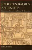 Jodocus Badius Ascensius : Commentary, Commerce and Print in the Renaissance, White, Paul, 0197265545