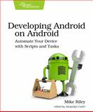 Developing Android on Android : Automate Your Device with Scripts and Tasks, Riley, Mike, 1937785548