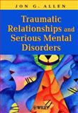 Traumatic Relationships and Serious Mental Disorders, Allen, Jon G., 0471485543
