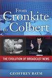 From Cronkite to Colbert : The Evolution of Broadcast News, Baym, Geoffrey D., 1594515549