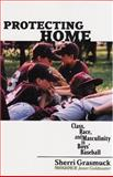Protecting Homes : Class, Race, and Masculinity in Boys' Baseball, Grasmuck, Sherri, 0813535549
