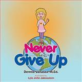 Never Give Up, Dennis Vanasse M.Ed., 1493115545