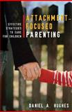 Attachment-Focused Parenting : Effective Strategies to Care for Children, Hughes, Daniel A., 0393705552