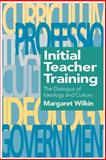Initial Teacher Training : The Dialogue of Ideology and Culture, Wilkin, Margaret, 0750705558
