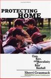 Protecting Homes : Class, Race, and Masculinity in Boys' Baseball, Grasmuck, Sherri, 0813535557