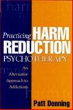Practicing Harm Reduction Psychotherapy : An Alternative Approach to Addictions, Denning, Patt, 157230555X
