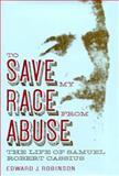To Save My Race from Abuse : The Life of Samuel Robert Cassius, Robinson, Edward J., 0817315551