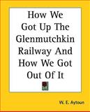 How We Got up the Glenmutchkin Railway and How We Got Out of It, W. E. Aytoun and W. e. Aytoun, 1161435557