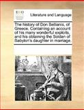 The History of Don Bellianis, of Greece Containing an Account of His Many Wonderful Exploits, and His Obtaining the Soldan of Babylon's Daughter in M, See Notes Multiple Contributors, 1170345557