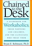Chained to the Desk : A Guidebook for Workaholics, Their Partners and Children, and the Clinicians Who Treat Them, Robinson, Bryan E., 081477556X