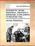 Answers for James Robertson, Merchant in Edinburgh, to the Petition of Alexander Hay, James Robertson, 1170385567