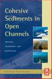 Cohesive Sediments in Open Channels : Erosion, Transport and Deposition, Partheniades, Emmanuel, 1856175561
