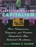 Creating Modern Capitalism : How Entrepreneurs, Companies, and Countries Triumphed in Three Industrial Revolutions, McCraw, Thomas K., 0674175565