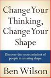 Change Your Thinking, Change Your Shape, Ben Wilson, 1463715560