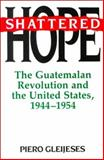 Shattered Hope : The Guatemalan Revolution and the United States, 1944-1954, Piero Gleijeses, 0691025568