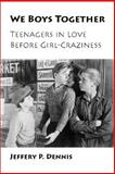 We Boys Together : Teenagers in Love Before Girl-Craziness, Dennis, Jeffery P., 0826515568