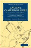 Ancient Cambridgeshire : Or, an Attempt to Trace Roman and Other Ancient Roads That Passed Through the County of Cambridge, Babington, Charles Cardale, 1108075576