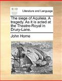 The Siege of Aquileia a Tragedy As It Is Acted at the Theatre-Royal in Drury-Lane, John Home, 117059557X