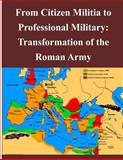 From Citizen Militia to Professional Military: Transformation of the Roman Army, Robert Verlic and U. S. Army Command and  Staff College, 149425557X