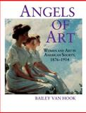 Angels of Art : Women and Art in American Society, 1876-1914, Van Hook, Bailey, 0271015578