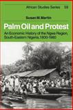 Palm Oil and Protest : An Economic History of the Ngwa Region, South-Eastern Nigeria, 1800-1980, Martin, Susan M., 0521025575