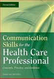 Communication Skills for the Health Care Professional : Concepts, Practice, and Evidence, Van Servellen, Gwen, 0763755575