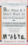 But What If I Don't Want to Go to College? : A Guide to Success Through Alternative Education, Unger, Harlow G., 0816065578