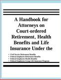 A Handbook for Attorneys on Court-Ordered Retirement, Health Benefits and Life Insurance under the Civil Service Retirement Benefits, Federal Employees Retirement Benefits, Federal Employees Health Benefits, Federal Employees Group Life Insurance Programs, United States. Management, 1478145579