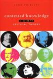 Contested Knowledge : A Guide to Critical Theory, Phillips, John, 1856495574