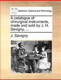 A Catalogue of Chirurgical Instruments, Made and Sold by J H Savigny, J. Savigny, 1170035582