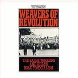 Weavers of Revolution : The Yarur Workers and Chile's Road to Socialism, Winn, Peter, 0195045580
